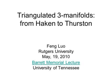 Triangulated 3-manifolds: from Haken to Thurston Feng Luo Rutgers University May, 19, 2010 Barrett Memorial Lecture University of Tennessee.