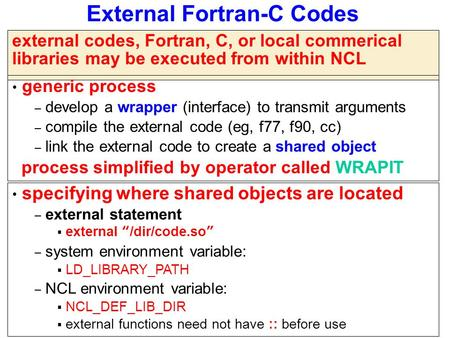 External Fortran-C Codes external codes, Fortran, C, or local commerical libraries may be executed from within NCL generic process – develop a wrapper.