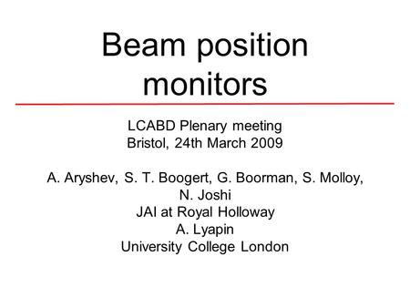 Beam position monitors LCABD Plenary meeting Bristol, 24th March 2009 A. Aryshev, S. T. Boogert, G. Boorman, S. Molloy, N. Joshi JAI at Royal Holloway.