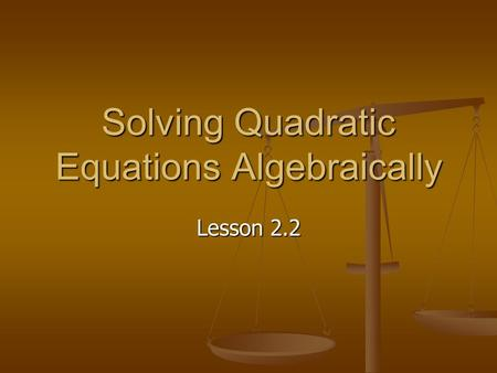 Solving Quadratic Equations Algebraically Lesson 2.2.