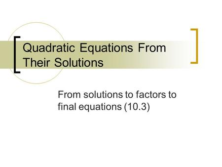 Quadratic Equations From Their Solutions From solutions to factors to final equations (10.3)