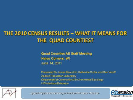 Applied Population Laboratory, University of Wisconsin –Madison THE 2010 CENSUS RESULTS – WHAT IT MEANS FOR THE QUAD COUNTIES? Quad Counties All Staff.