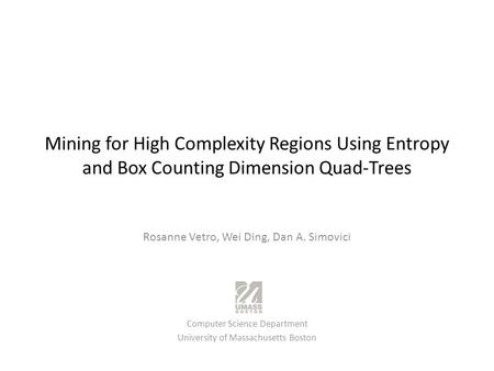 Mining for High Complexity Regions Using Entropy and Box Counting Dimension Quad-Trees Rosanne Vetro, Wei Ding, Dan A. Simovici Computer Science Department.
