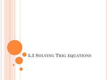 5.3 S OLVING T RIG EQUATIONS. S OLVING T RIG E QUATIONS Solve the following equation for x: Sin x = ½.