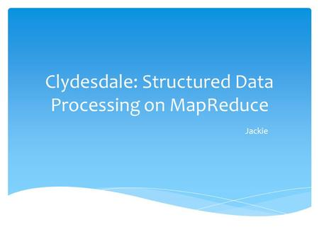 Clydesdale: Structured Data Processing on MapReduce Jackie.