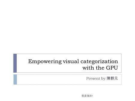 Empowering visual categorization with the GPU Present by 陳群元 我是強壯 !