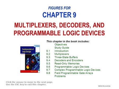 ©2004 Brooks/Cole FIGURES FOR CHAPTER 9 MULTIPLEXERS, DECODERS, AND PROGRAMMABLE LOGIC DEVICES Click the mouse to move to the next page. Use the ESC key.