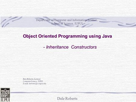 Dale Roberts Object Oriented Programming using Java - Inheritance Constructors Dale Roberts, Lecturer Computer Science, IUPUI