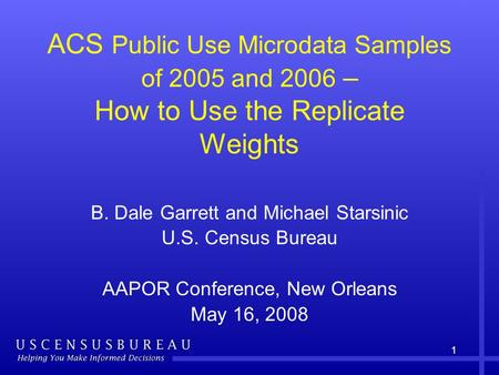 11 ACS Public Use Microdata Samples of 2005 and 2006 – How to Use the Replicate Weights B. Dale Garrett and Michael Starsinic U.S. Census Bureau AAPOR.