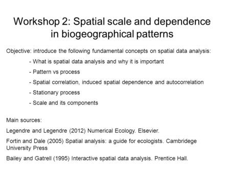Workshop 2: Spatial scale and dependence in biogeographical patterns Objective: introduce the following fundamental concepts on spatial data analysis: