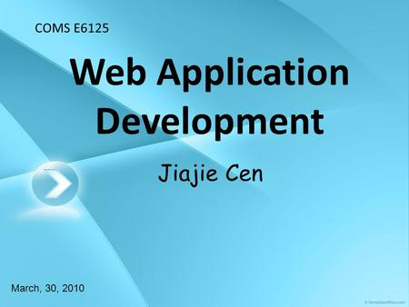 Web Application Development March, 30, 2010 Jiajie Cen COMS E6125.