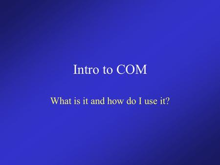 Intro to COM What is it and how do I use it?. Objectives Teach the fundamentals of COM. Understand the reason for using it. Learn to make a simple in-process.