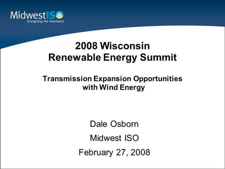 1 Dale Osborn Midwest ISO February 27, 2008 2008 Wisconsin Renewable Energy Summit Transmission Expansion Opportunities with Wind Energy.