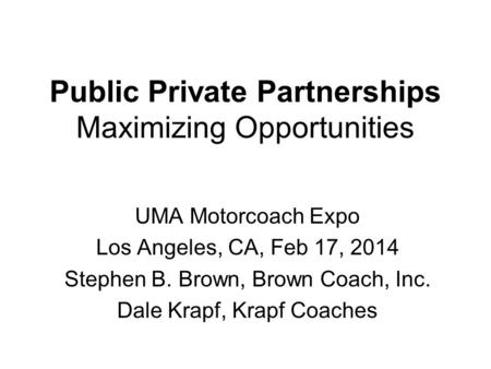 Public Private Partnerships Maximizing Opportunities UMA Motorcoach Expo Los Angeles, CA, Feb 17, 2014 Stephen B. Brown, Brown Coach, Inc. Dale Krapf,