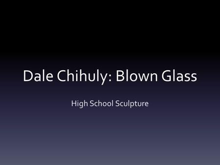 Dale Chihuly: Blown Glass High School Sculpture. What are these?