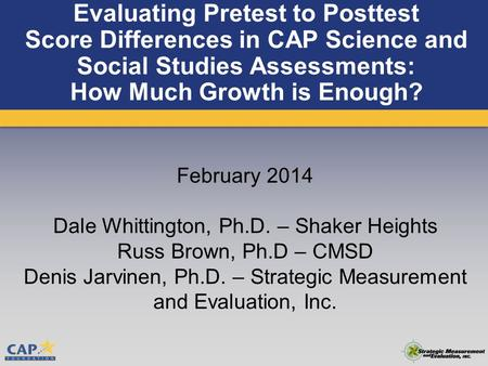 Evaluating Pretest to Posttest Score Differences in CAP Science and Social Studies Assessments: How Much Growth is Enough? February 2014 Dale Whittington,