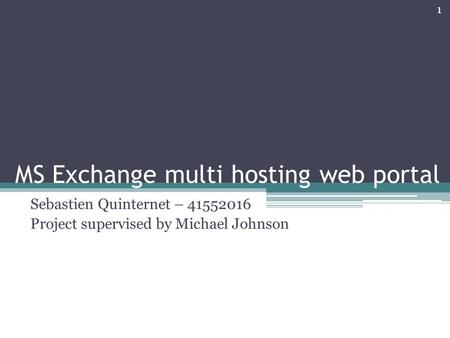 MS Exchange multi hosting web portal Sebastien Quinternet – 41552016 Project supervised by Michael Johnson 1.