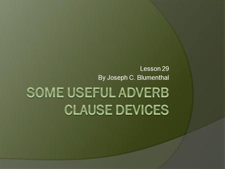 "Lesson 29 By Joseph C. Blumenthal. You are familiar with adverb clauses that begin with if and answer the question, ""On what condition?"" If I had taken."