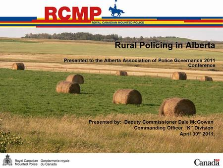 Rural Policing in Alberta Presented to the Alberta Association of Police Governance 2011 Conference Presented by: Deputy Commissioner Dale McGowan Commanding.