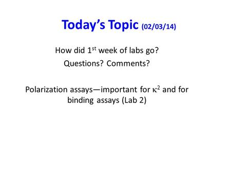 Today's Topic (02/03/14) How did 1 st week of labs go? Questions? Comments? Polarization assays—important for  2 and for binding assays (Lab 2)