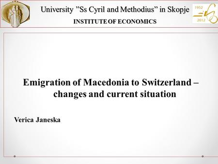 "University ""Ss Cyril and Methodius"" in Skopje INSTITUTE OF ECONOMICS Emigration of Macedonia to Switzerland – changes and current situation Verica Janeska."