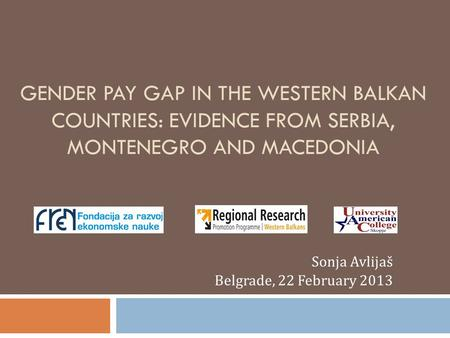 GENDER PAY GAP IN THE WESTERN BALKAN COUNTRIES: EVIDENCE FROM SERBIA, MONTENEGRO AND MACEDONIA Sonja Avlijaš Belgrade, 22 February 2013.
