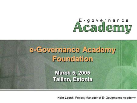 E-Governance Academy Foundation March 5, 2005 Tallinn, Estonia Nele Leosk, Project Manager of E- Governance Academy.