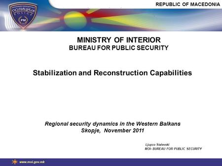 Www.moi.gov.mk Stabilization and Reconstruction Capabilities Regional security dynamics in the Western Balkans Skopje, November 2011 Ljupco Stalevski MOI-