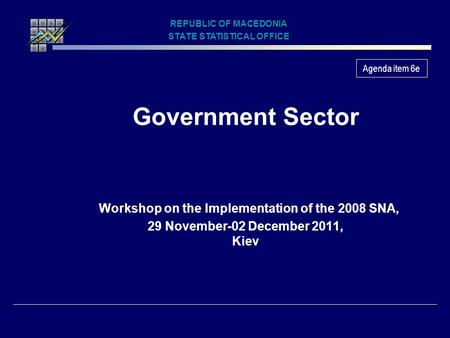 Government Sector Workshop on the Implementation of the 2008 SNA, 29 November-02 December 2011, Kiev REPUBLIC OF MACEDONIA STATE STATISTICAL OFFICE Agenda.