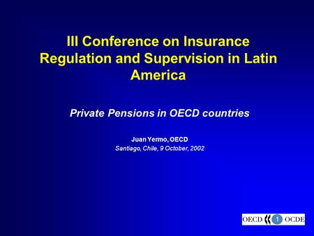 1 III Conference on Insurance Regulation and Supervision in Latin America Private Pensions in OECD countries Juan Yermo, OECD Santiago, Chile, 9 October,