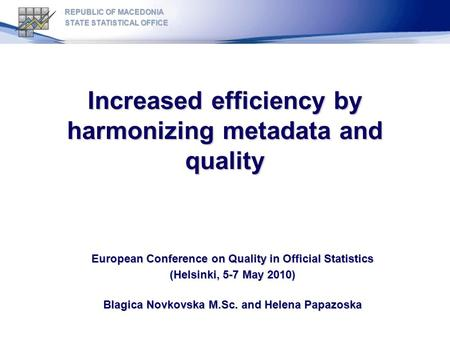 Increased efficiency by harmonizing metadata and quality European Conference on Quality in Official Statistics (Helsinki, 5-7 May 2010) Blagica Novkovska.