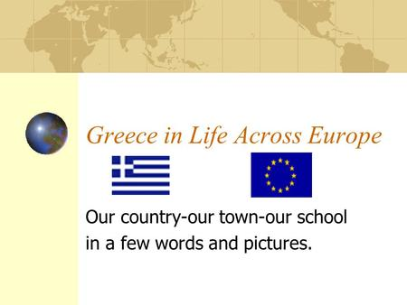 Greece in Life Across Europe Our country-our town-our school in a few words and pictures.