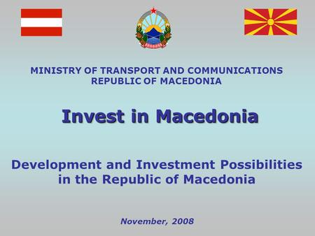 November, 2008 MINISTRY OF TRANSPORT AND COMMUNICATIONS REPUBLIC OF MACEDONIA Invest in Macedonia Development and Investment Possibilities in the Republic.