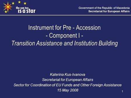 Government of the Republic of Macedonia Secretariat for European Affairs 1 Instrument for Pre - Accession - Component I - Transition Assistance and Institution.