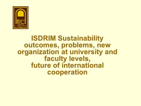 ISDRIM Sustainability outcomes, problems, new organization at university and faculty levels, future of international cooperation.