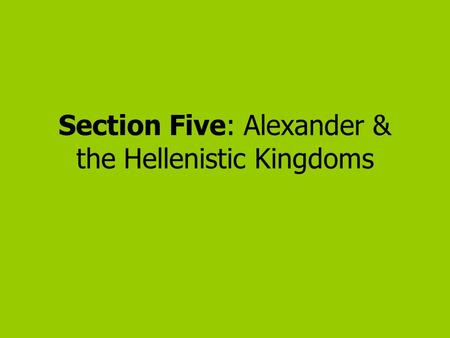 Section Five: Alexander & the Hellenistic Kingdoms.