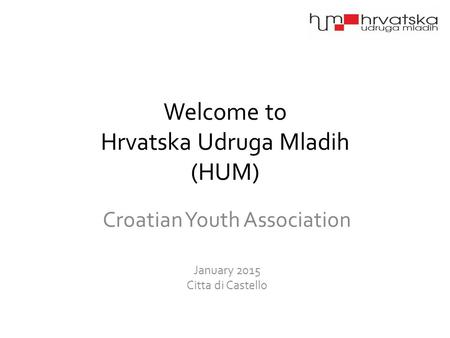 Welcome to Hrvatska Udruga Mladih (HUM) Croatian Youth Association January 2015 Citta di Castello.