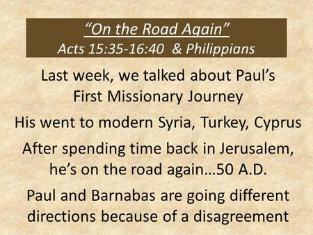 """On the Road Again"" Acts 15:35-16:40 & Philippians Last week, we talked about Paul's First Missionary Journey His went to modern Syria, Turkey, Cyprus."
