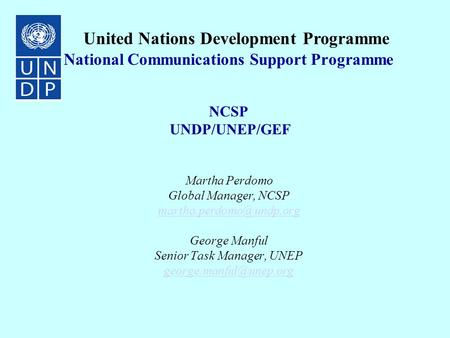 National Communications Support Programme NCSP UNDP/UNEP/GEF Martha Perdomo Global Manager, NCSP George Manful Senior Task Manager,
