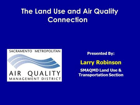 The Land Use and Air Quality Connection Presented By: Larry Robinson SMAQMD Land Use & Transportation Section.