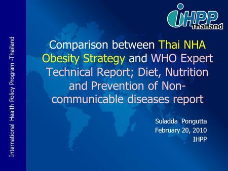 International Health Policy <strong>Program</strong> -Thailand Suladda Pongutta February 20, 2010 IHPP Comparison between Thai NHA <strong>Obesity</strong> Strategy and WHO Expert Technical.
