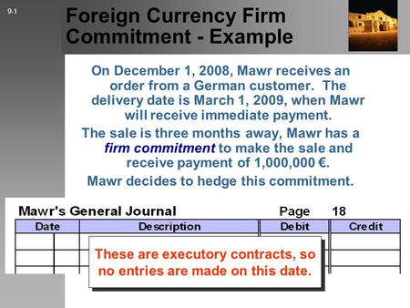 Foreign Currency Firm Commitment - Example On December 1, 2008, Mawr receives an order from a German customer. The delivery date is March 1, 2009, when.