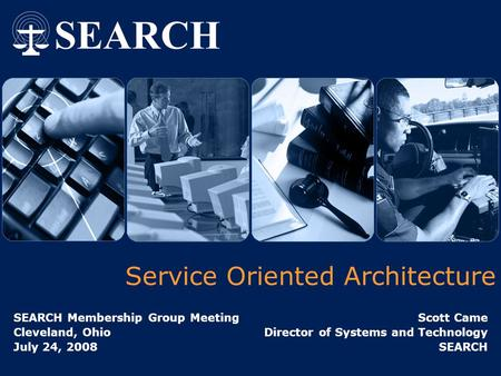Service Oriented Architecture SEARCH Membership Group Meeting Cleveland, Ohio July 24, 2008 Scott Came Director of Systems and Technology SEARCH.