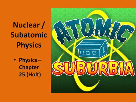 Nuclear / Subatomic Physics Physics – Chapter 25 (Holt)