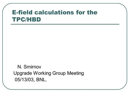 E-field calculations for the TPC/HBD N. Smirnov Upgrade Working Group Meeting 05/13/03, BNL.