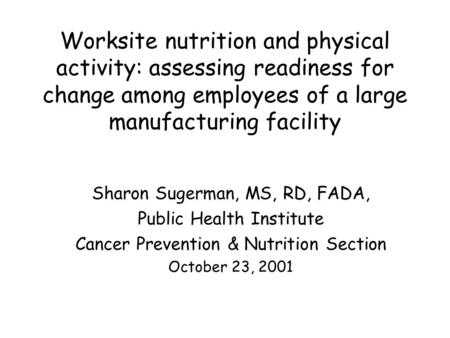Worksite nutrition and physical activity: assessing readiness for change among employees of a large manufacturing facility Sharon Sugerman, MS, RD, FADA,