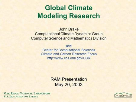 O AK R IDGE N ATIONAL L ABORATORY U.S. D EPARTMENT OF E NERGY Global Climate Modeling Research John Drake Computational Climate Dynamics Group Computer.