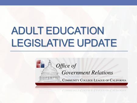 ADULT EDUCATION LEGISLATIVE UPDATE. Adult Ed Redesign & Reinvestment The League is tracking three key elements of the adult education reform work: AB.