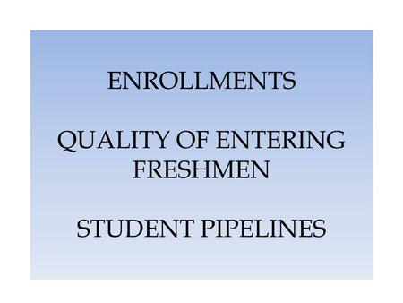 ENROLLMENTS QUALITY OF ENTERING FRESHMEN STUDENT PIPELINES.