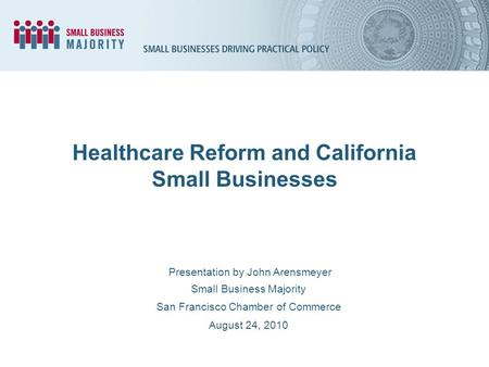 Healthcare Reform and California Small Businesses Presentation by John Arensmeyer Small Business Majority San Francisco Chamber of Commerce August 24,